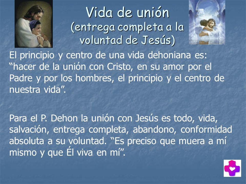 Vida de unión (entrega completa a la voluntad de Jesús) El principio y centro de una vida dehoniana es: hacer de la unión con Cristo, en su amor por e