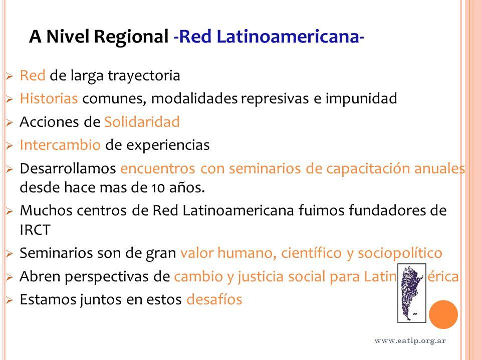 A Nivel Regional -Red Latinoamericana- Red de larga trayectoria Historias comunes, modalidades represivas e impunidad Acciones de Solidaridad Intercambio de experiencias Desarrollamos encuentros con seminarios de capacitación anuales desde hace mas de 10 años.