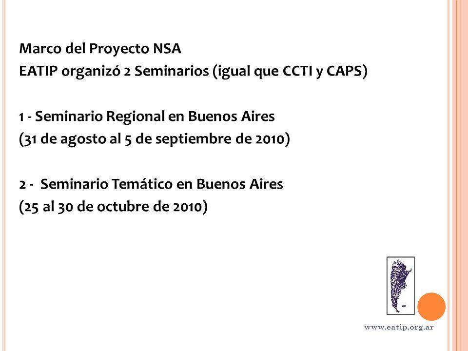 Marco del Proyecto NSA EATIP organizó 2 Seminarios (igual que CCTI y CAPS) 1 - Seminario Regional en Buenos Aires (31 de agosto al 5 de septiembre de 2010) 2 - Seminario Temático en Buenos Aires (25 al 30 de octubre de 2010) www.eatip.org.ar