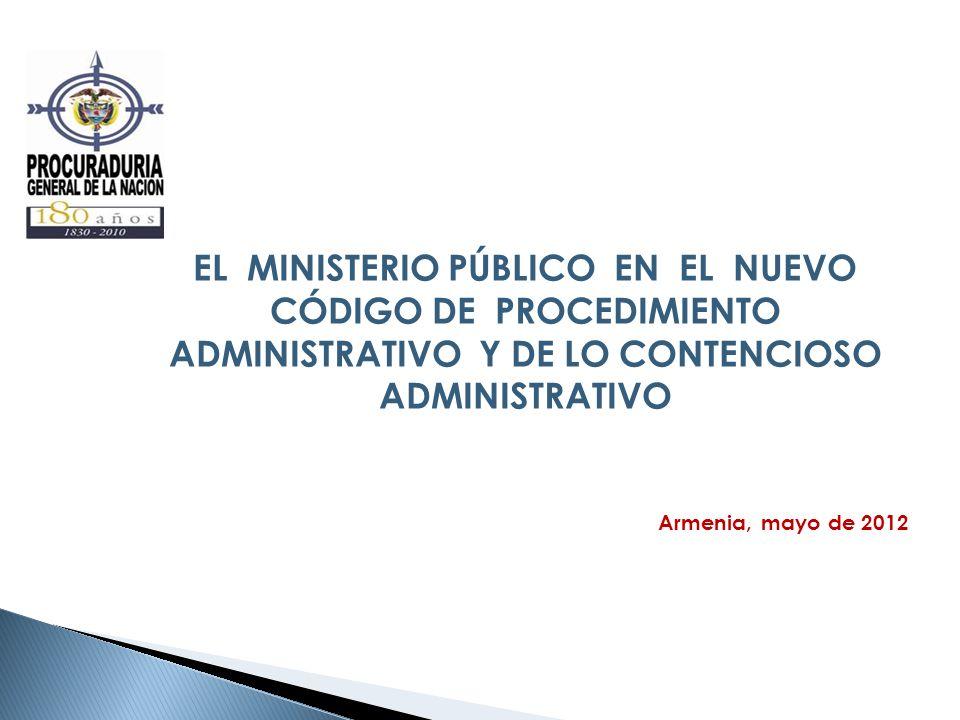 EL MINISTERIO PÚBLICO EN EL NUEVO CÓDIGO DE PROCEDIMIENTO ADMINISTRATIVO Y DE LO CONTENCIOSO ADMINISTRATIVO Armenia, mayo de 2012
