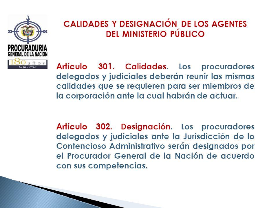 CALIDADES Y DESIGNACIÓN DE LOS AGENTES DEL MINISTERIO PÚBLICO Artículo 301. Calidades. Los procuradores delegados y judiciales deberán reunir las mism