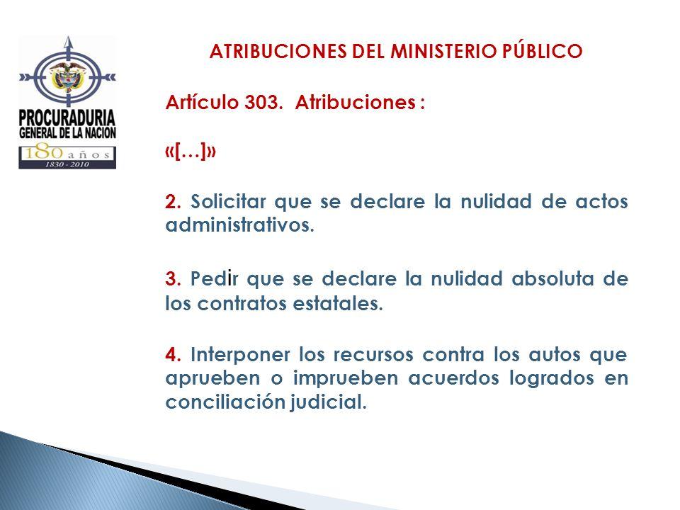 ATRIBUCIONES DEL MINISTERIO PÚBLICO Artículo 303. Atribuciones : «[…]» 2. Solicitar que se declare la nulidad de actos administrativos. 3. Ped i r que