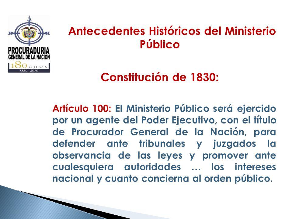 Antecedentes Históricos del Ministerio Público Constitución de 1830: Artículo 100: El Ministerio Público será ejercido por un agente del Poder Ejecuti