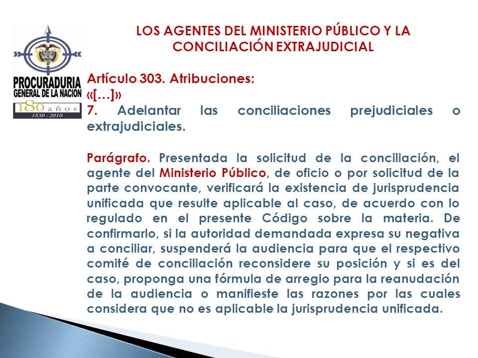 LOS AGENTES DEL MINISTERIO PÚBLICO Y LA CONCILIACIÓN EXTRAJUDICIAL Artículo 303. Atribuciones: «[…]» 7. Adelantar las conciliaciones prejudiciales o e