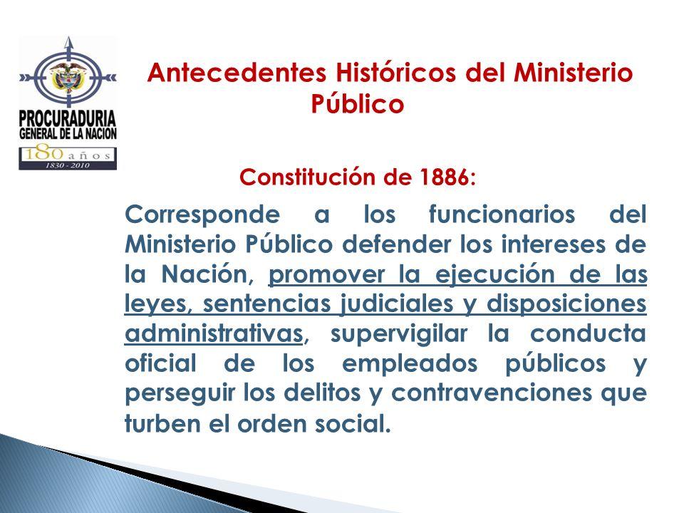 Antecedentes Históricos del Ministerio Público Constitución de 1886: Corresponde a los funcionarios del Ministerio Público defender los intereses de l