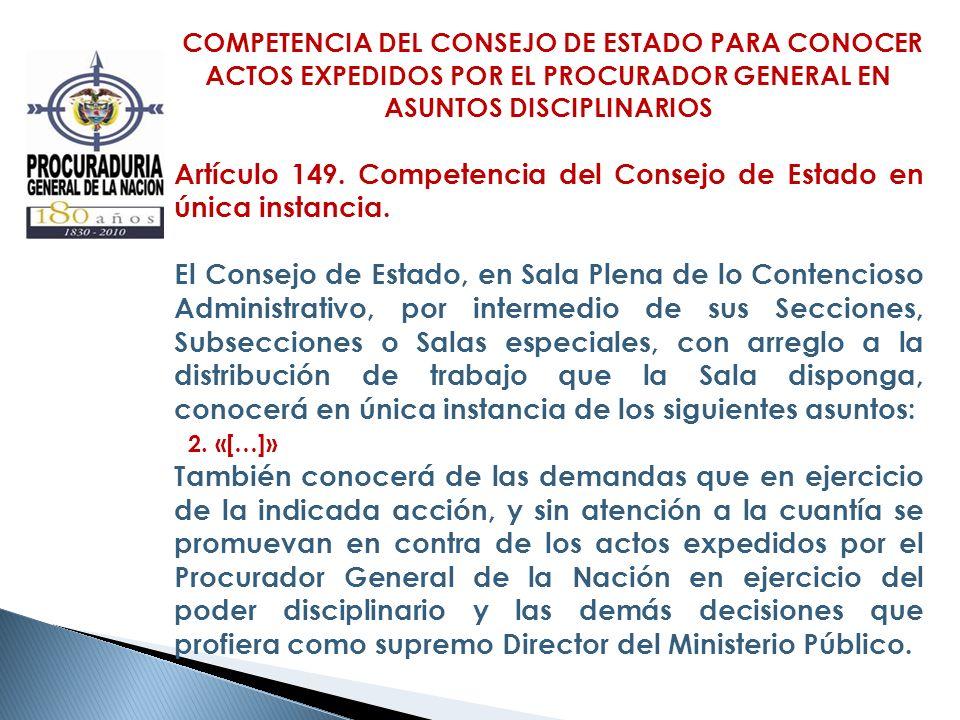 COMPETENCIA DEL CONSEJO DE ESTADO PARA CONOCER ACTOS EXPEDIDOS POR EL PROCURADOR GENERAL EN ASUNTOS DISCIPLINARIOS Artículo 149. Competencia del Conse