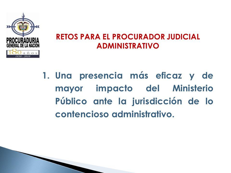 RETOS PARA EL PROCURADOR JUDICIAL ADMINISTRATIVO 1.Una presencia más eficaz y de mayor impacto del Ministerio Público ante la jurisdicción de lo conte