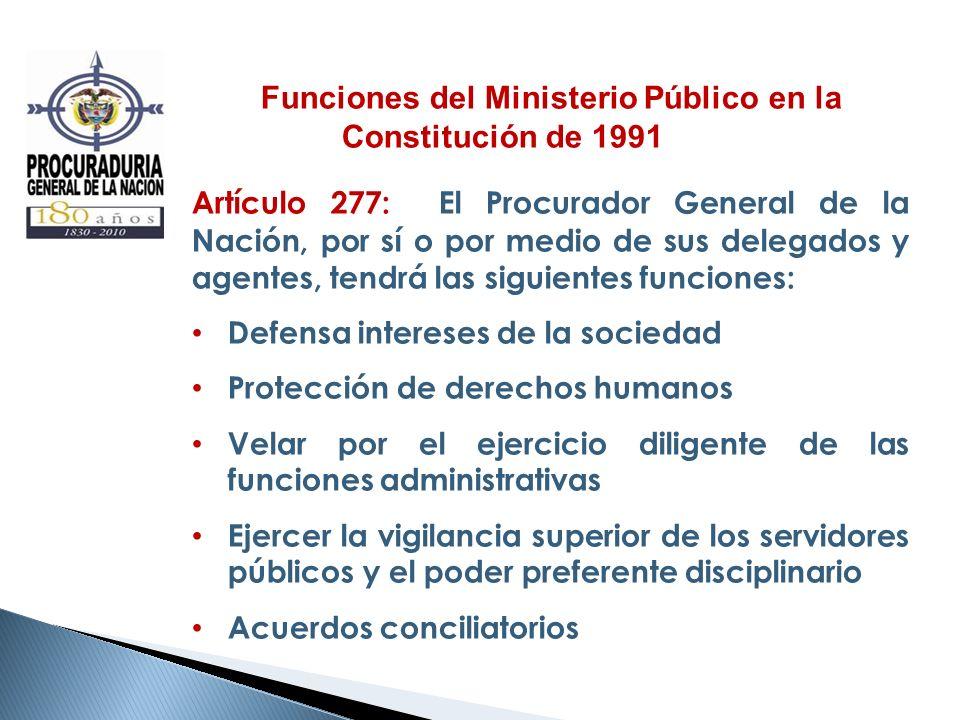 Funciones del Ministerio Público en la Constitución de 1991 Artículo 277: El Procurador General de la Nación, por sí o por medio de sus delegados y ag