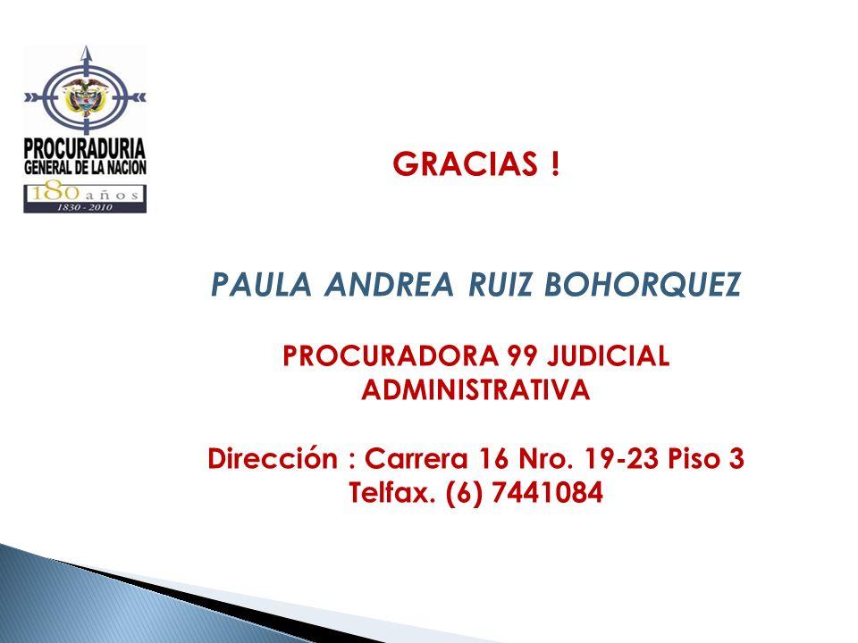 GRACIAS ! PAULA ANDREA RUIZ BOHORQUEZ PROCURADORA 99 JUDICIAL ADMINISTRATIVA Dirección : Carrera 16 Nro. 19-23 Piso 3 Telfax. (6) 7441084