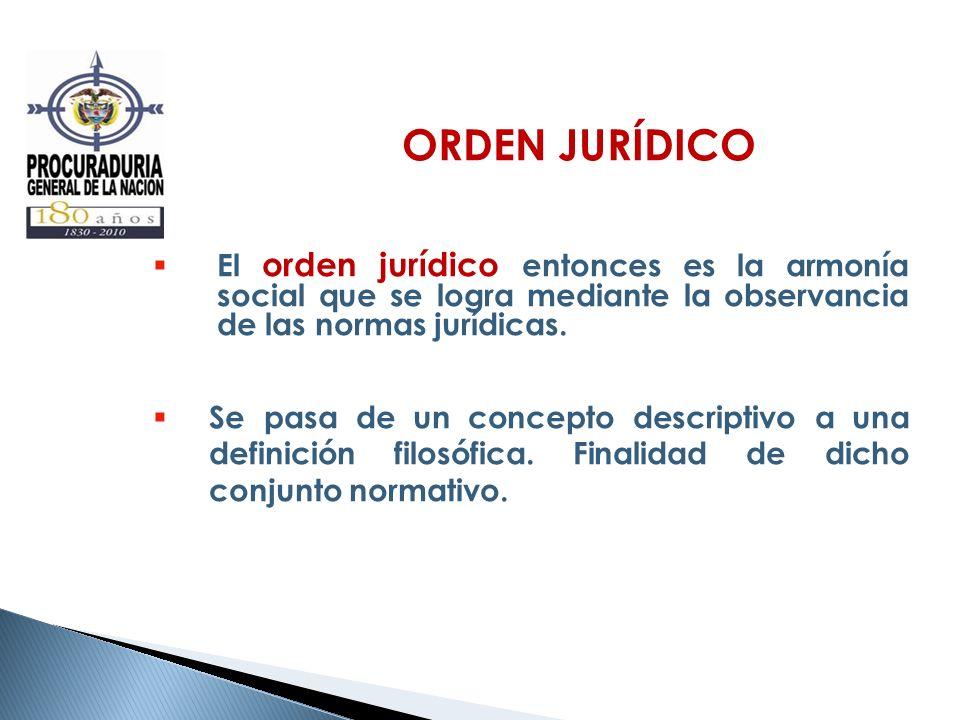 ORDEN JURÍDICO El orden jurídico entonces es la armonía social que se logra mediante la observancia de las normas jurídicas. Se pasa de un concepto de