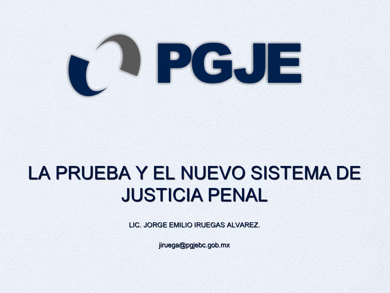 LA PRUEBA Y EL NUEVO SISTEMA DE JUSTICIA PENAL LIC. JORGE EMILIO IRUEGAS ALVAREZ. jiruega@pgjebc.gob.mx