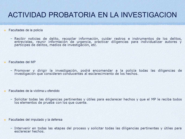 ACTIVIDAD PROBATORIA EN LA INVESTIGACION Facultades de la policía –Recibir noticias de delito, recopilar información, cuidar rastros e instrumentos de