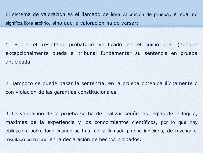 El sistema de valoración es el llamado de l ibre valoración de prueba i, el cual no significa libre arbitrio, sino que la valoración ha de versar: 1.