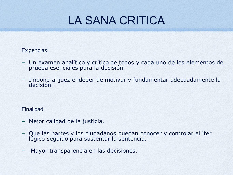 LA SANA CRITICA Exigencias: –Un examen analítico y crítico de todos y cada uno de los elementos de prueba esenciales para la decisión. –Impone al juez