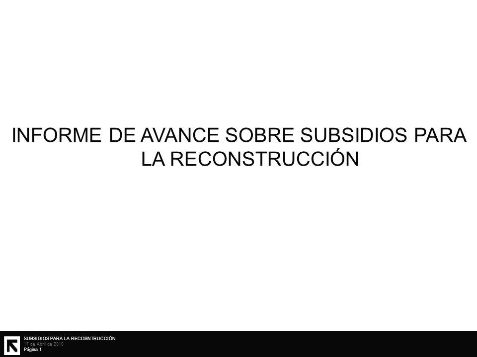 SUBSIDIOS PARA LA RECOSNTRUCCIÓN 17 de Abril de 2010 Página 1 INFORME DE AVANCE SOBRE SUBSIDIOS PARA LA RECONSTRUCCIÓN