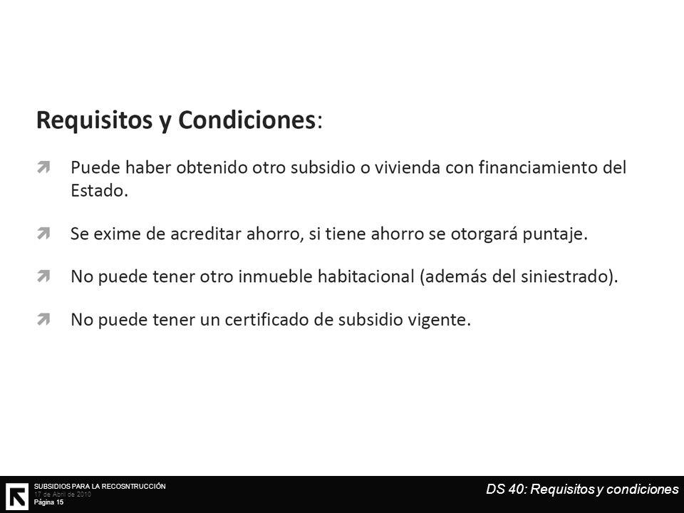 SUBSIDIOS PARA LA RECOSNTRUCCIÓN 17 de Abril de 2010 Página 15 DS 40: Requisitos y condiciones