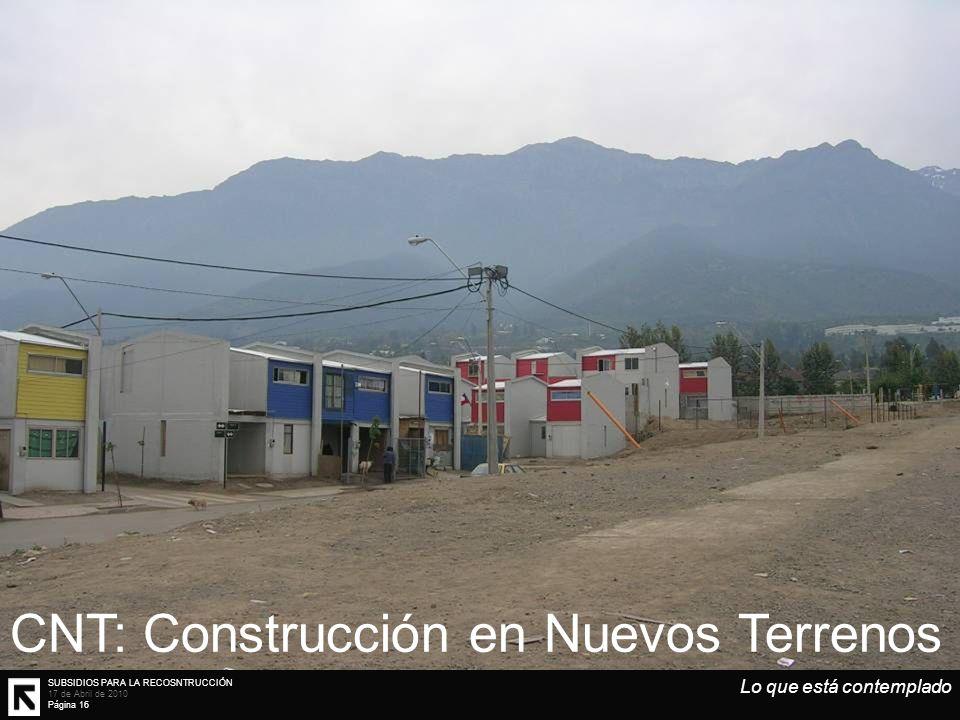 SUBSIDIOS PARA LA RECOSNTRUCCIÓN 17 de Abril de 2010 Página 16 Lo que está contemplado CNT: Construcción en Nuevos Terrenos