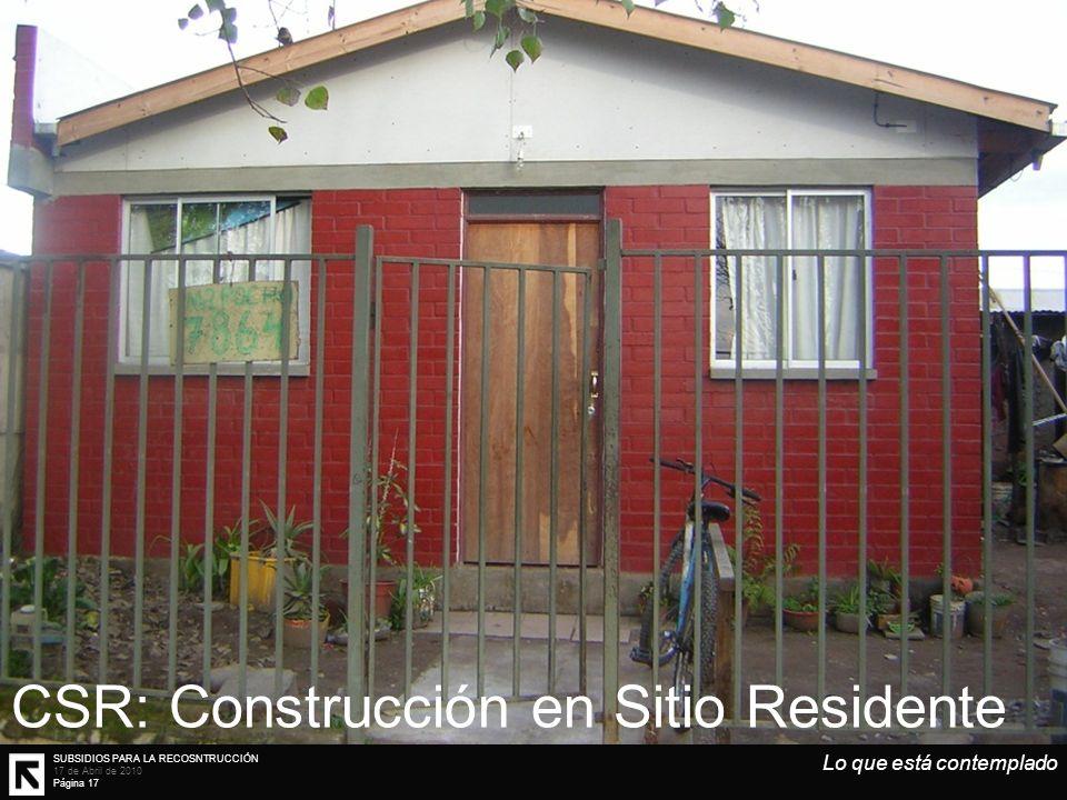 SUBSIDIOS PARA LA RECOSNTRUCCIÓN 17 de Abril de 2010 Página 17 Lo que está contemplado CSR: Construcción en Sitio Residente