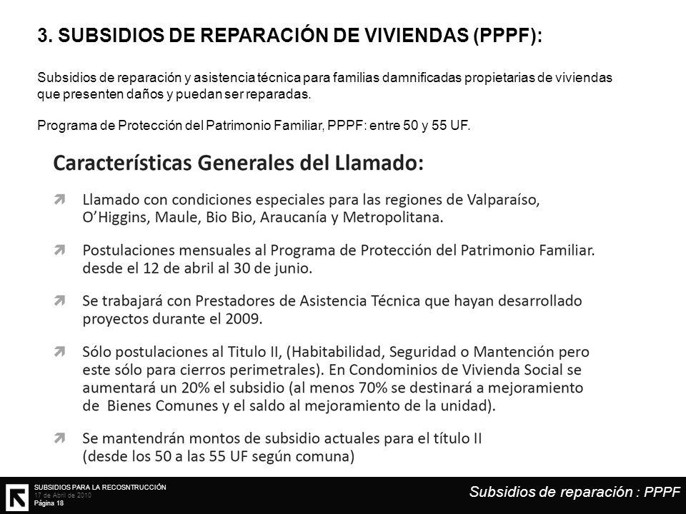 SUBSIDIOS PARA LA RECOSNTRUCCIÓN 17 de Abril de 2010 Página 18 3. SUBSIDIOS DE REPARACIÓN DE VIVIENDAS (PPPF): Subsidios de reparación y asistencia té