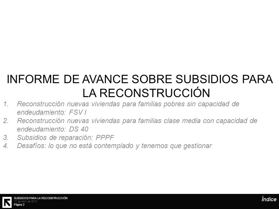SUBSIDIOS PARA LA RECOSNTRUCCIÓN 17 de Abril de 2010 Página 2 Índice INFORME DE AVANCE SOBRE SUBSIDIOS PARA LA RECONSTRUCCIÓN 1.Reconstrucción nuevas