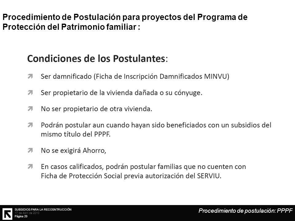 SUBSIDIOS PARA LA RECOSNTRUCCIÓN 17 de Abril de 2010 Página 20 Procedimiento de Postulación para proyectos del Programa de Protección del Patrimonio familiar : Procedimiento de postulación: PPPF