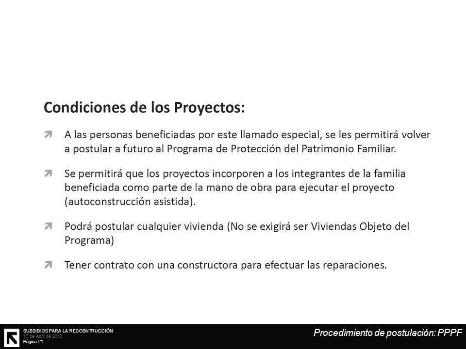 SUBSIDIOS PARA LA RECOSNTRUCCIÓN 17 de Abril de 2010 Página 21 Procedimiento de postulación: PPPF