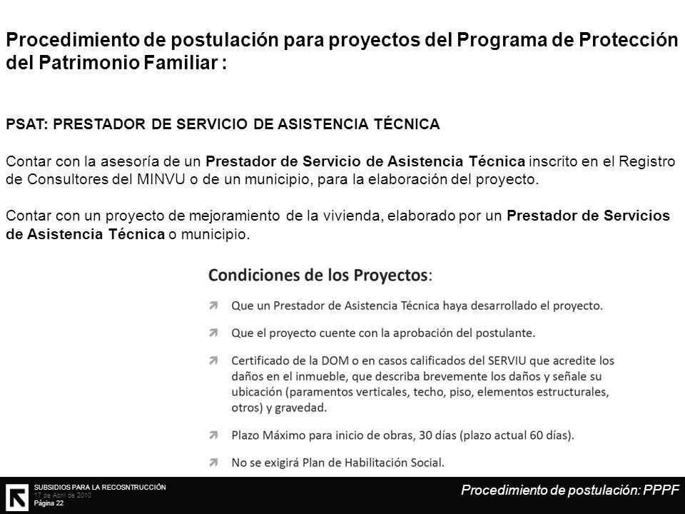 SUBSIDIOS PARA LA RECOSNTRUCCIÓN 17 de Abril de 2010 Página 22 Procedimiento de postulación para proyectos del Programa de Protección del Patrimonio Familiar : PSAT: PRESTADOR DE SERVICIO DE ASISTENCIA TÉCNICA Contar con la asesoría de un Prestador de Servicio de Asistencia Técnica inscrito en el Registro de Consultores del MINVU o de un municipio, para la elaboración del proyecto.