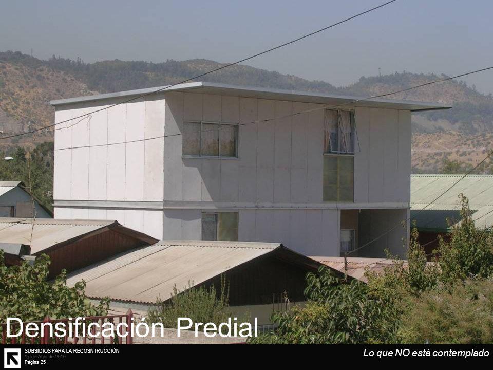 SUBSIDIOS PARA LA RECOSNTRUCCIÓN 17 de Abril de 2010 Página 25 Lo que NO está contemplado Densificación Predial