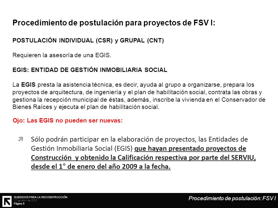 SUBSIDIOS PARA LA RECOSNTRUCCIÓN 17 de Abril de 2010 Página 9 Procedimiento de postulación para proyectos de FSV I: POSTULACIÓN INDIVIDUAL (CSR) y GRUPAL (CNT) Requieren la asesoría de una EGIS.