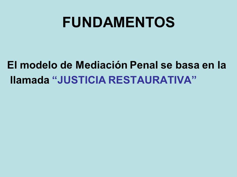 FUNDAMENTOS El modelo de Mediación Penal se basa en la llamada JUSTICIA RESTAURATIVA