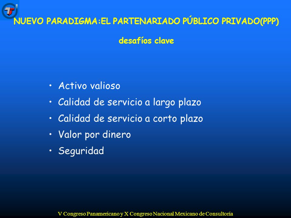 V Congreso Panamericano y X Congreso Nacional Mexicano de Consultoría Activo valioso Calidad de servicio a largo plazo Calidad de servicio a corto plazo Valor por dinero Seguridad NUEVO PARADIGMA:EL PARTENARIADO PÚBLICO PRIVADO(PPP) desafíos clave
