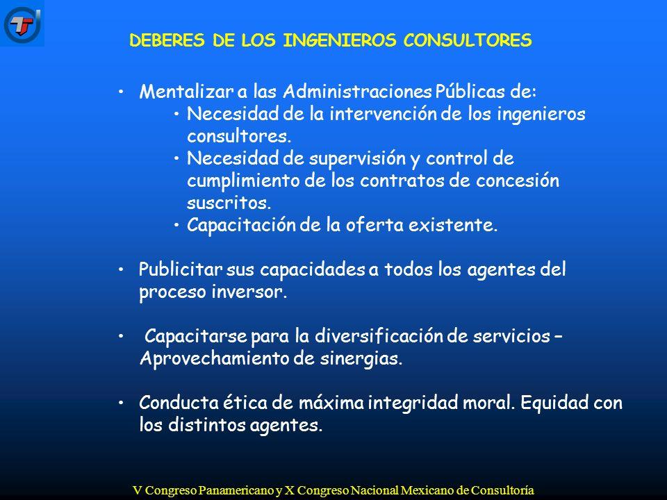 V Congreso Panamericano y X Congreso Nacional Mexicano de Consultoría DEBERES DE LOS INGENIEROS CONSULTORES Mentalizar a las Administraciones Públicas de: Necesidad de la intervención de los ingenieros consultores.