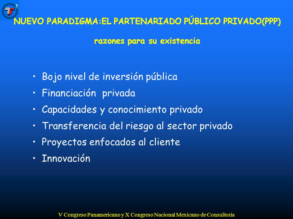 V Congreso Panamericano y X Congreso Nacional Mexicano de Consultoría Bojo nivel de inversión pública Financiación privada Capacidades y conocimiento privado Transferencia del riesgo al sector privado Proyectos enfocados al cliente Innovación NUEVO PARADIGMA:EL PARTENARIADO PÚBLICO PRIVADO(PPP) razones para su existencia