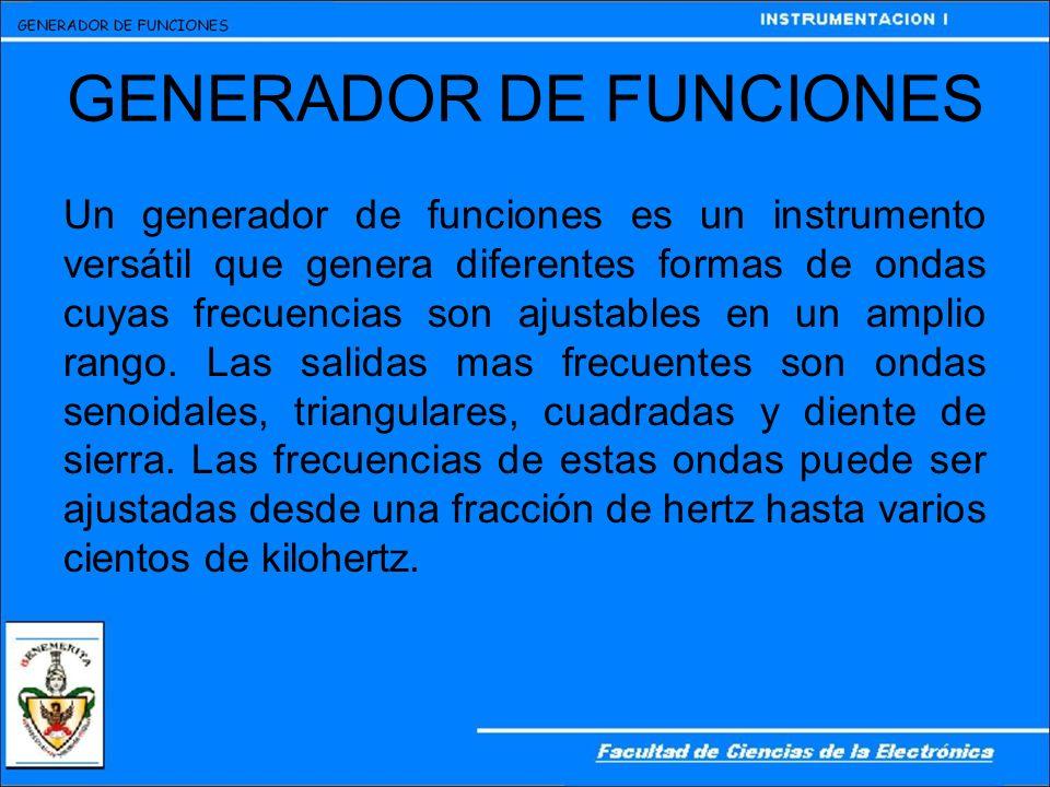 GENERADOR DE FUNCIONES Un generador de funciones es un instrumento versátil que genera diferentes formas de ondas cuyas frecuencias son ajustables en