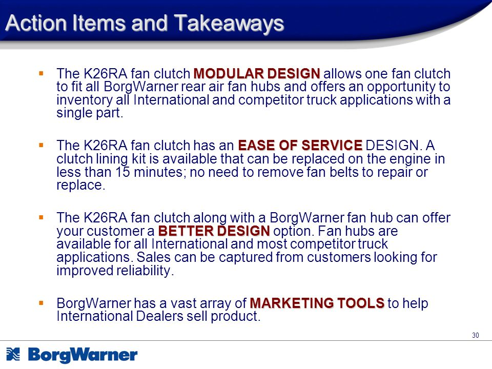 30 Action Items and Takeaways MODULAR DESIGN The K26RA fan clutch MODULAR DESIGN allows one fan clutch to fit all BorgWarner rear air fan hubs and off