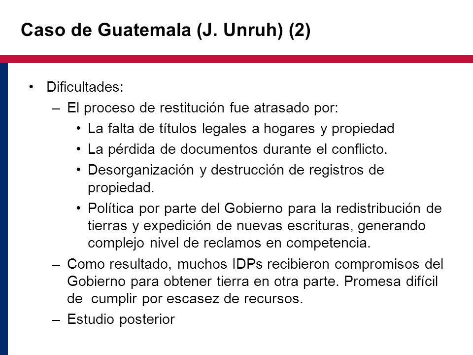 Caso de Guatemala (J. Unruh) (2) Dificultades: –El proceso de restitución fue atrasado por: La falta de títulos legales a hogares y propiedad La pérdi