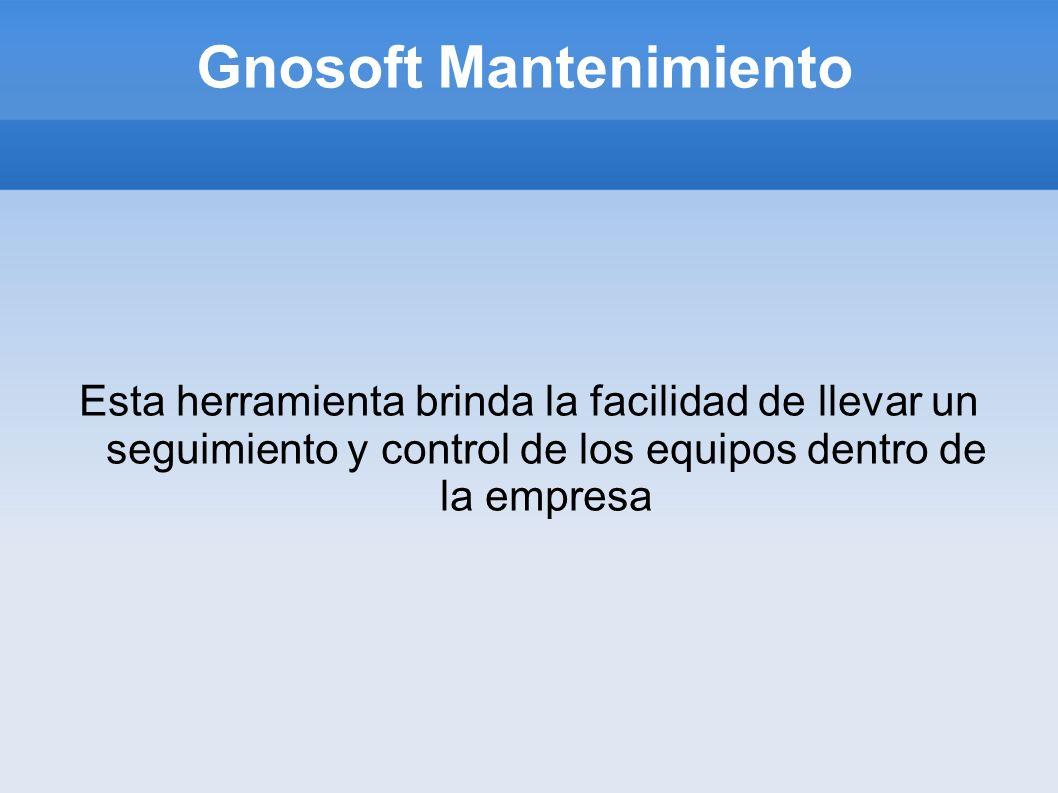 Gnosoft Mantenimiento Esta herramienta brinda la facilidad de llevar un seguimiento y control de los equipos dentro de la empresa