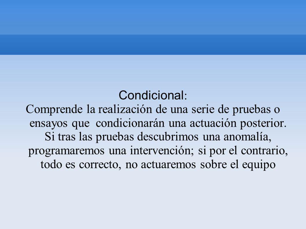Condicional : Comprende la realización de una serie de pruebas o ensayos que condicionarán una actuación posterior. Si tras las pruebas descubrimos un