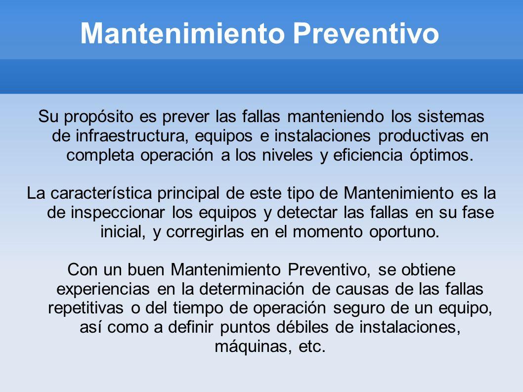 Mantenimiento Preventivo Su propósito es prever las fallas manteniendo los sistemas de infraestructura, equipos e instalaciones productivas en complet