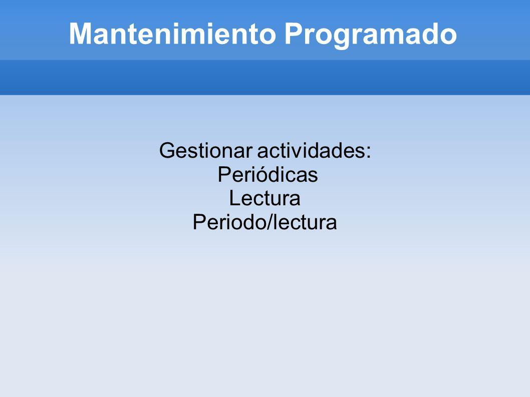 Mantenimiento Programado Gestionar actividades: Periódicas Lectura Periodo/lectura