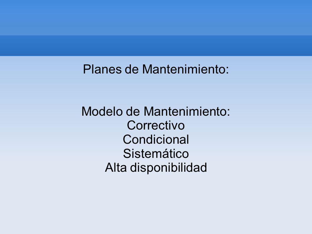 Planes de Mantenimiento: Modelo de Mantenimiento: Correctivo Condicional Sistemático Alta disponibilidad