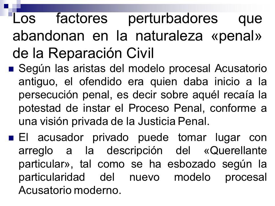 Los factores perturbadores que abandonan en la naturaleza «penal» de la Reparación Civil Según las aristas del modelo procesal Acusatorio antiguo, el