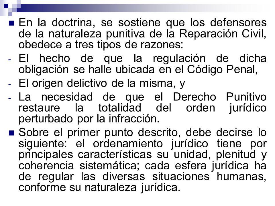 En la doctrina, se sostiene que los defensores de la naturaleza punitiva de la Reparación Civil, obedece a tres tipos de razones: - El hecho de que la