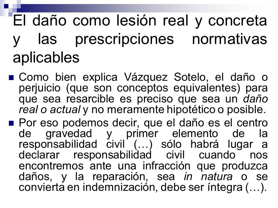 El daño como lesión real y concreta y las prescripciones normativas aplicables Como bien explica Vázquez Sotelo, el daño o perjuicio (que son concepto