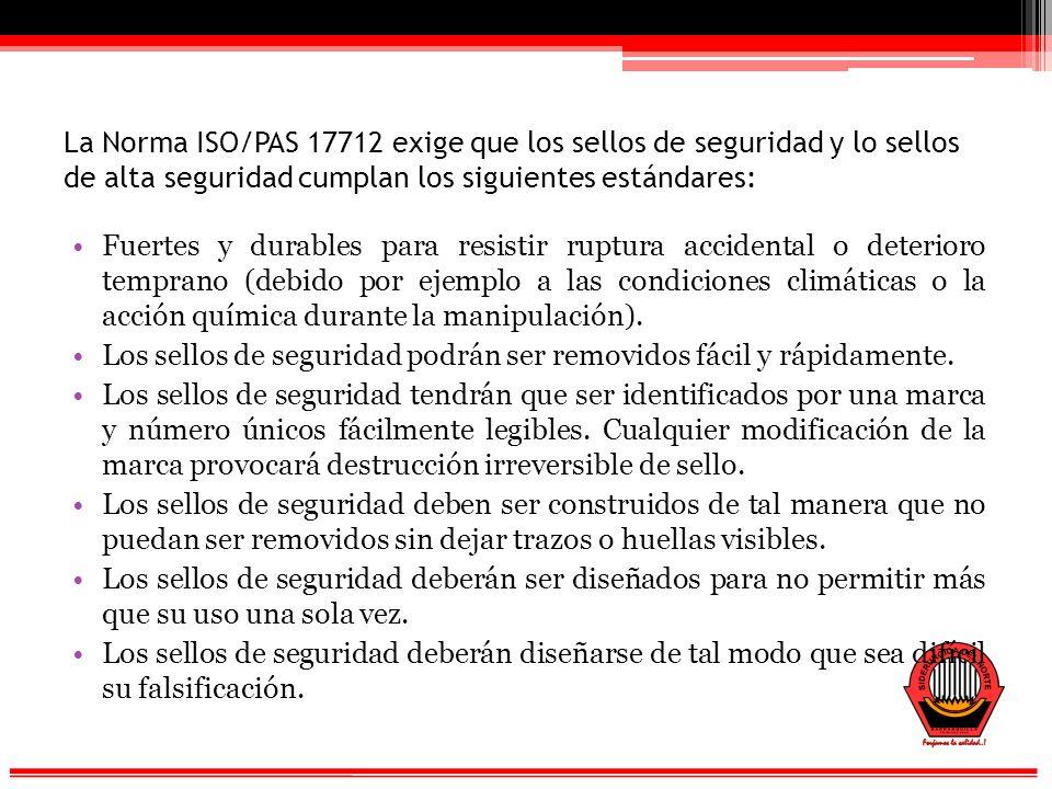 La Norma ISO/PAS 17712 exige que los sellos de seguridad y lo sellos de alta seguridad cumplan los siguientes estándares: Fuertes y durables para resistir ruptura accidental o deterioro temprano (debido por ejemplo a las condiciones climáticas o la acción química durante la manipulación).