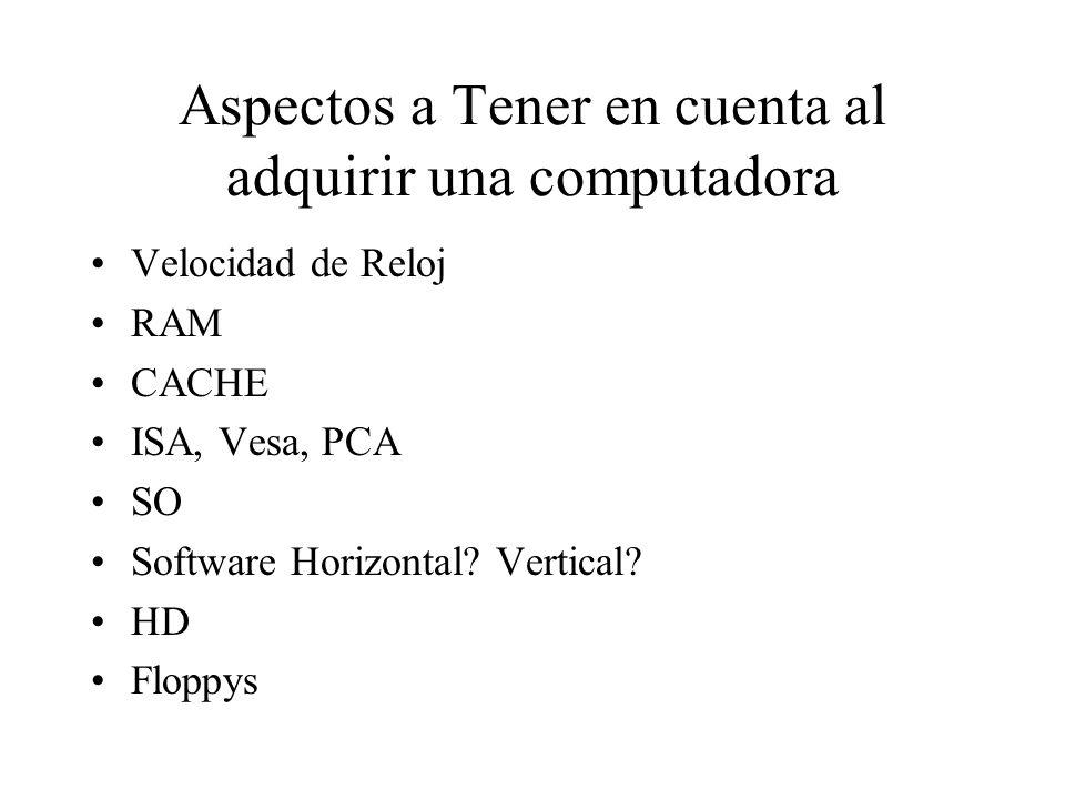 Aspectos a Tener en cuenta al adquirir una computadora Velocidad de Reloj RAM CACHE ISA, Vesa, PCA SO Software Horizontal? Vertical? HD Floppys