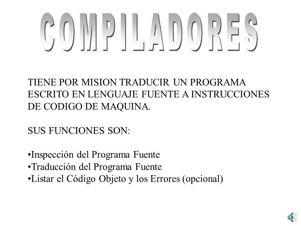 TIENE POR MISION TRADUCIR UN PROGRAMA ESCRITO EN LENGUAJE FUENTE A INSTRUCCIONES DE CODIGO DE MAQUINA. SUS FUNCIONES SON: Inspección del Programa Fuen