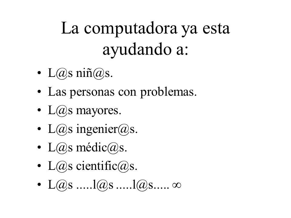 La computadora ya esta ayudando a: L@s niñ@s. Las personas con problemas. L@s mayores. L@s ingenier@s. L@s médic@s. L@s cientific@s. L@s.....l@s.....l