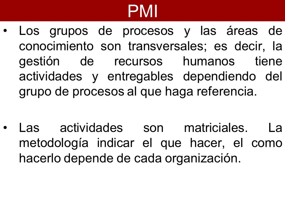 Los grupos de procesos y las áreas de conocimiento son transversales; es decir, la gestión de recursos humanos tiene actividades y entregables dependi