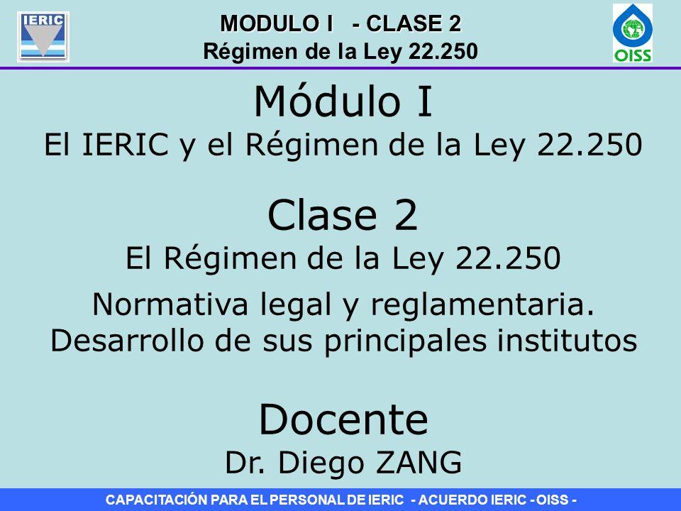 CAPACITACIÓN PARA EL PERSONAL DE IERIC - ACUERDO IERIC - OISS - Clase 2 El Régimen de la Ley 22.250 Módulo I El IERIC y el Régimen de la Ley 22.250 No